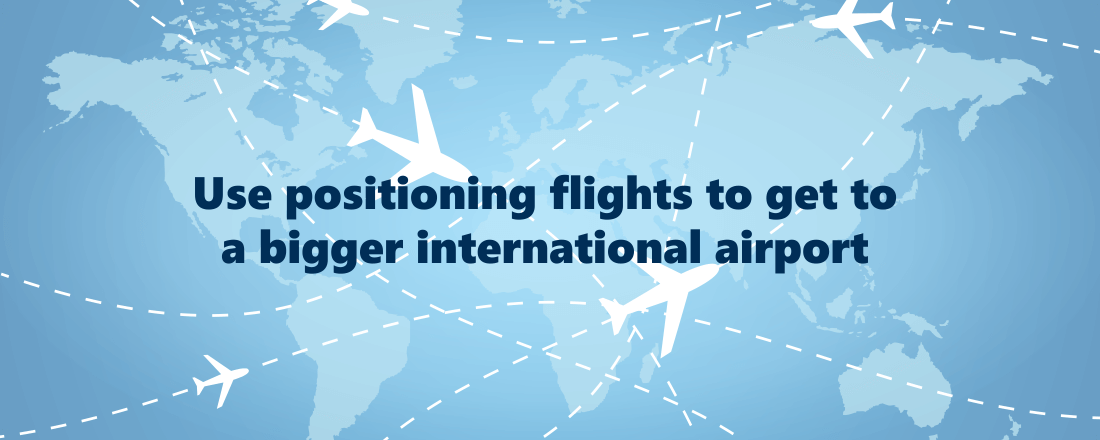 Use positioning flights to get to international airports