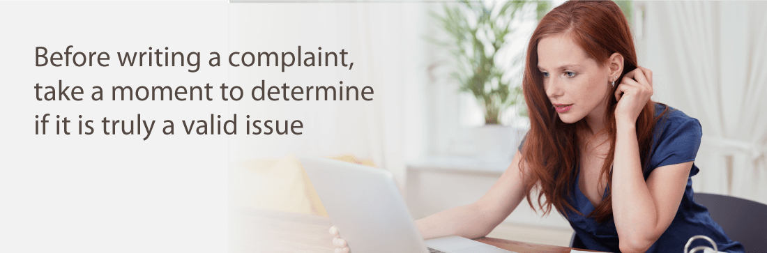 Before writing a complaint, take a moment to determine if it is truly a valid issue
