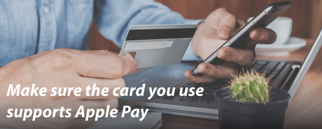 Make sure the card you use supports Apple Pay