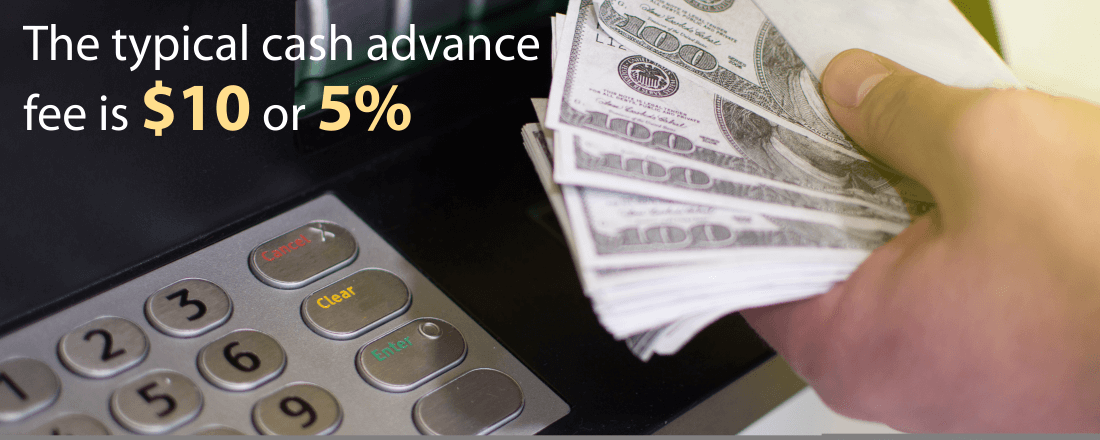The typical fee for a cash advance is $10 or 5% of the cash advance amount